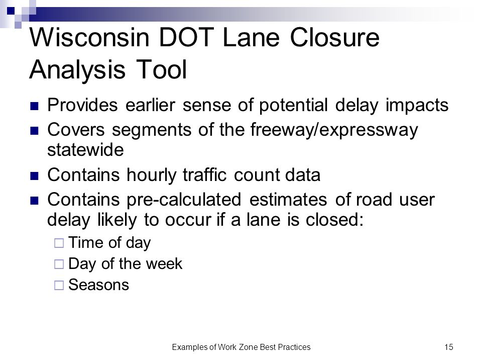 Examples of Work Zone Best Practices15 Wisconsin DOT Lane Closure Analysis Tool Provides earlier sense of potential delay impacts Covers segments of the freeway/expressway statewide Contains hourly traffic count data Contains pre-calculated estimates of road user delay likely to occur if a lane is closed: Time of day Day of the week Seasons