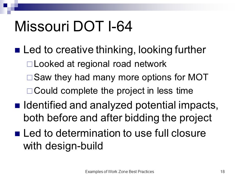 Examples of Work Zone Best Practices18 Missouri DOT I-64 Led to creative thinking, looking further Looked at regional road network Saw they had many more options for MOT Could complete the project in less time Identified and analyzed potential impacts, both before and after bidding the project Led to determination to use full closure with design-build