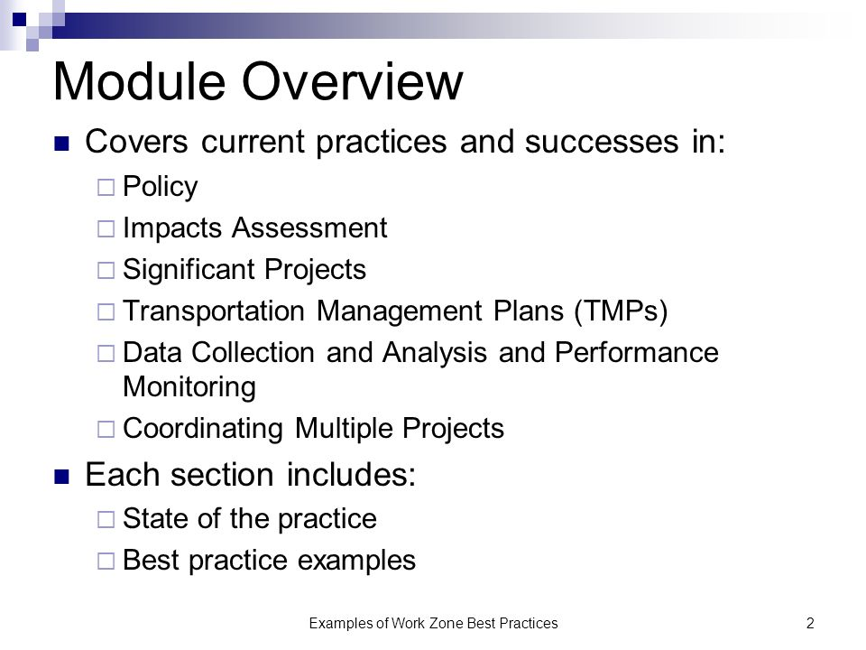 Examples of Work Zone Best Practices2 Module Overview Covers current practices and successes in: Policy Impacts Assessment Significant Projects Transportation Management Plans (TMPs) Data Collection and Analysis and Performance Monitoring Coordinating Multiple Projects Each section includes: State of the practice Best practice examples