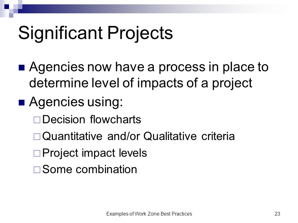 Examples of Work Zone Best Practices23 Significant Projects Agencies now have a process in place to determine level of impacts of a project Agencies using: Decision flowcharts Quantitative and/or Qualitative criteria Project impact levels Some combination