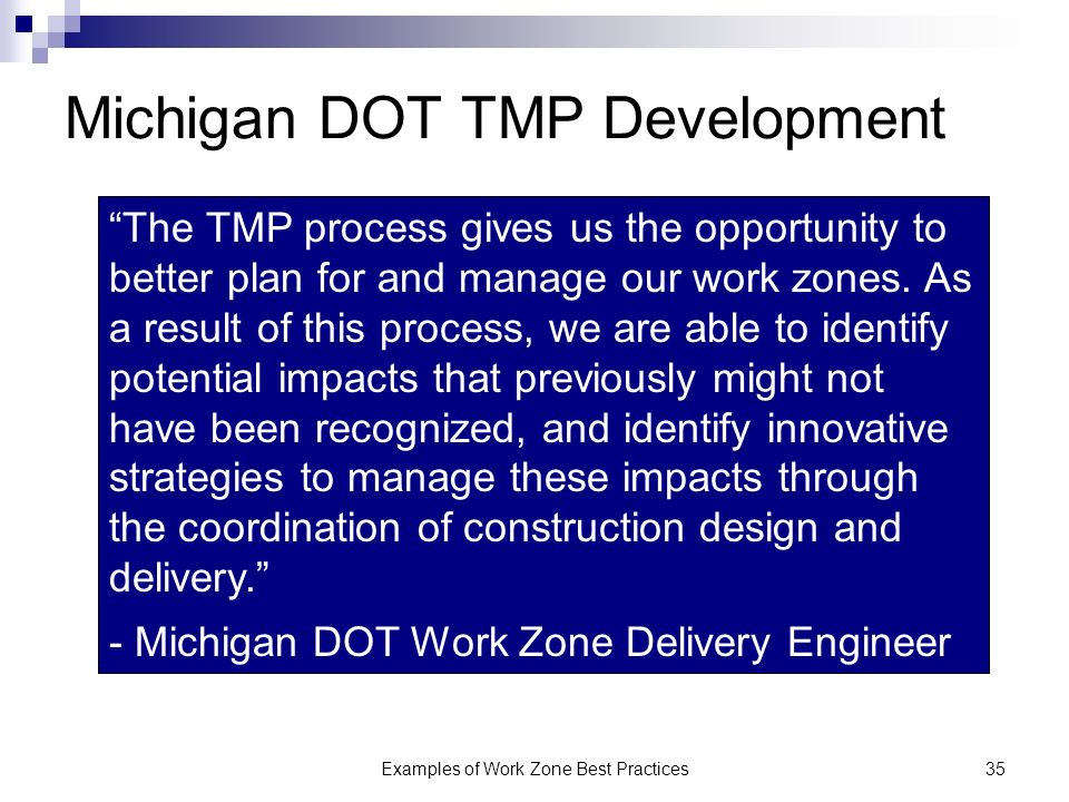 Examples of Work Zone Best Practices35 Michigan DOT TMP Development The TMP process gives us the opportunity to better plan for and manage our work zones.