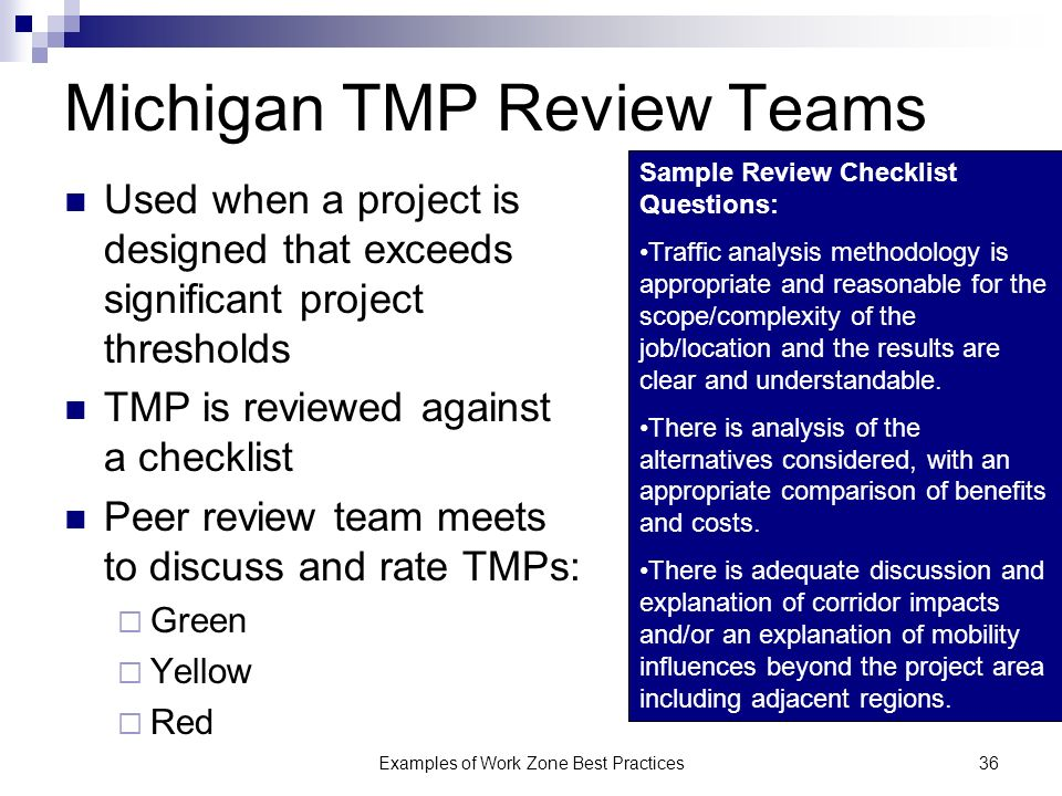 Examples of Work Zone Best Practices36 Michigan TMP Review Teams Used when a project is designed that exceeds significant project thresholds TMP is reviewed against a checklist Peer review team meets to discuss and rate TMPs: Green Yellow Red Sample Review Checklist Questions: Traffic analysis methodology is appropriate and reasonable for the scope/complexity of the job/location and the results are clear and understandable.