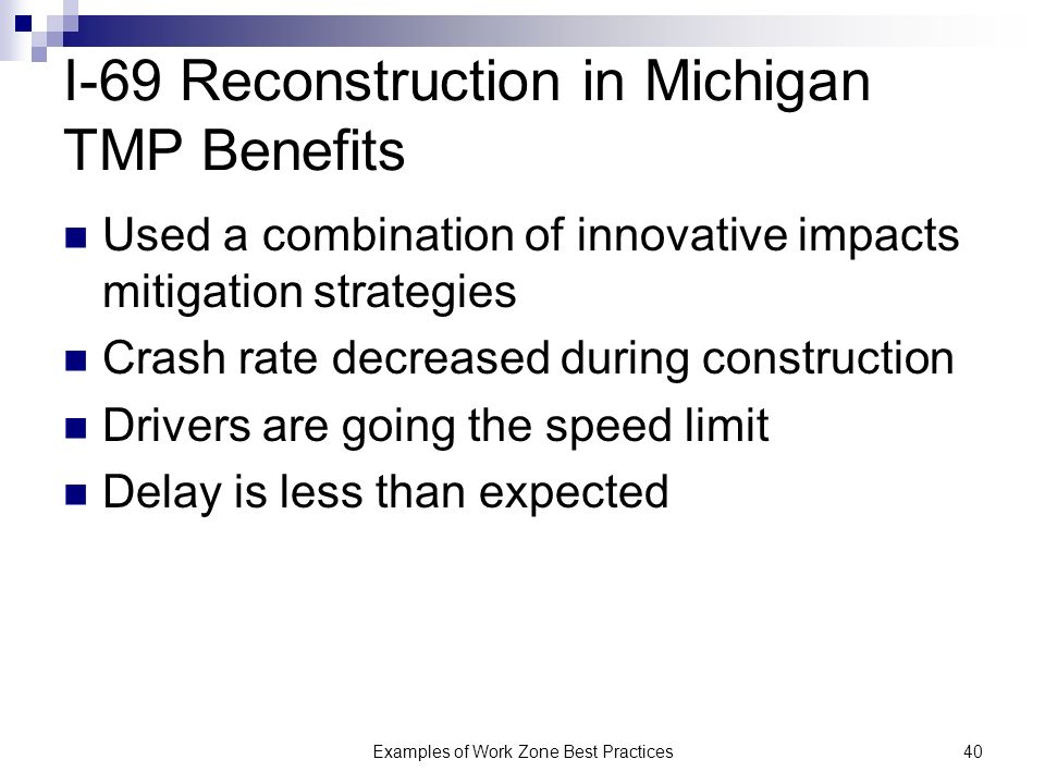 Examples of Work Zone Best Practices40 I-69 Reconstruction in Michigan TMP Benefits Used a combination of innovative impacts mitigation strategies Crash rate decreased during construction Drivers are going the speed limit Delay is less than expected
