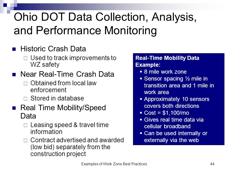 Examples of Work Zone Best Practices44 Ohio DOT Data Collection, Analysis, and Performance Monitoring Historic Crash Data Used to track improvements to WZ safety Near Real-Time Crash Data Obtained from local law enforcement Stored in database Real Time Mobility/Speed Data Leasing speed & travel time information Contract advertised and awarded (low bid) separately from the construction project Real-Time Mobility Data Example: 8 mile work zone Sensor spacing ½ mile in transition area and 1 mile in work area Approximately 10 sensors covers both directions Cost = $1,100/mo Gives real time data via cellular broadband Can be used internally or externally via the web