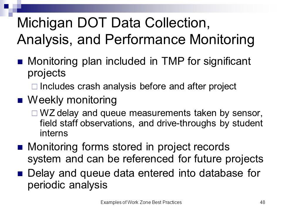 Examples of Work Zone Best Practices48 Michigan DOT Data Collection, Analysis, and Performance Monitoring Monitoring plan included in TMP for significant projects Includes crash analysis before and after project Weekly monitoring WZ delay and queue measurements taken by sensor, field staff observations, and drive-throughs by student interns Monitoring forms stored in project records system and can be referenced for future projects Delay and queue data entered into database for periodic analysis