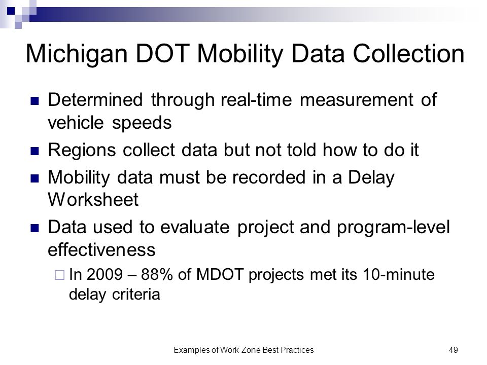 Examples of Work Zone Best Practices49 Michigan DOT Mobility Data Collection Determined through real-time measurement of vehicle speeds Regions collect data but not told how to do it Mobility data must be recorded in a Delay Worksheet Data used to evaluate project and program-level effectiveness In 2009 – 88% of MDOT projects met its 10-minute delay criteria