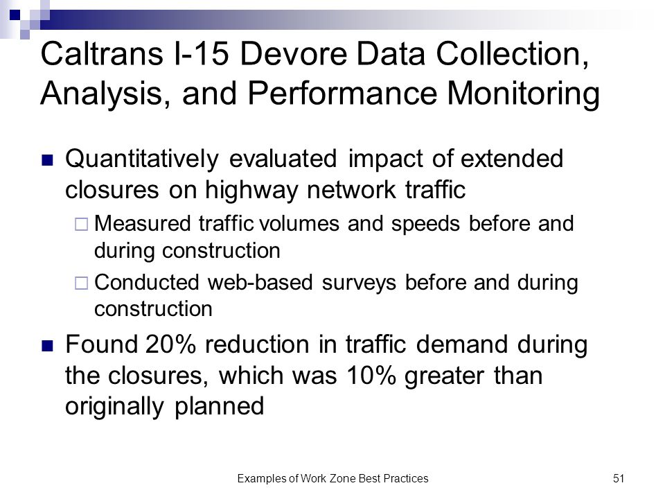 Examples of Work Zone Best Practices51 Caltrans I-15 Devore Data Collection, Analysis, and Performance Monitoring Quantitatively evaluated impact of extended closures on highway network traffic Measured traffic volumes and speeds before and during construction Conducted web-based surveys before and during construction Found 20% reduction in traffic demand during the closures, which was 10% greater than originally planned