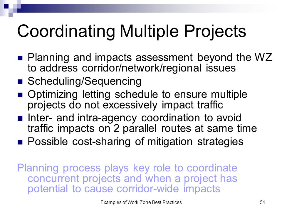 Examples of Work Zone Best Practices54 Coordinating Multiple Projects Planning and impacts assessment beyond the WZ to address corridor/network/regional issues Scheduling/Sequencing Optimizing letting schedule to ensure multiple projects do not excessively impact traffic Inter- and intra-agency coordination to avoid traffic impacts on 2 parallel routes at same time Possible cost-sharing of mitigation strategies Planning process plays key role to coordinate concurrent projects and when a project has potential to cause corridor-wide impacts