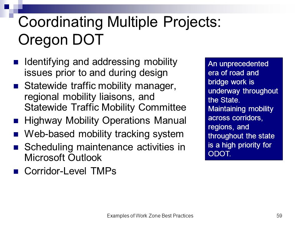 Examples of Work Zone Best Practices59 Coordinating Multiple Projects: Oregon DOT Identifying and addressing mobility issues prior to and during design Statewide traffic mobility manager, regional mobility liaisons, and Statewide Traffic Mobility Committee Highway Mobility Operations Manual Web-based mobility tracking system Scheduling maintenance activities in Microsoft Outlook Corridor-Level TMPs An unprecedented era of road and bridge work is underway throughout the State.