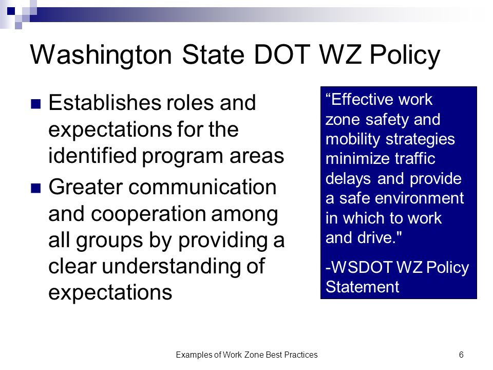 Examples of Work Zone Best Practices6 Washington State DOT WZ Policy Establishes roles and expectations for the identified program areas Greater communication and cooperation among all groups by providing a clear understanding of expectations Effective work zone safety and mobility strategies minimize traffic delays and provide a safe environment in which to work and drive. -WSDOT WZ Policy Statement
