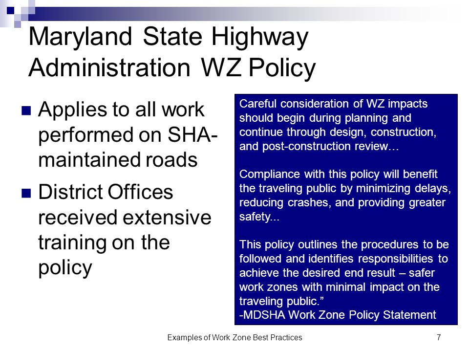 Examples of Work Zone Best Practices7 Maryland State Highway Administration WZ Policy Applies to all work performed on SHA- maintained roads District Offices received extensive training on the policy Careful consideration of WZ impacts should begin during planning and continue through design, construction, and post-construction review… Compliance with this policy will benefit the traveling public by minimizing delays, reducing crashes, and providing greater safety...