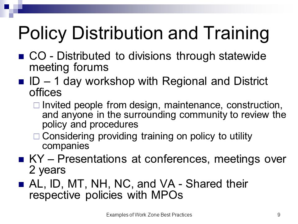Examples of Work Zone Best Practices9 Policy Distribution and Training CO - Distributed to divisions through statewide meeting forums ID – 1 day workshop with Regional and District offices Invited people from design, maintenance, construction, and anyone in the surrounding community to review the policy and procedures Considering providing training on policy to utility companies KY – Presentations at conferences, meetings over 2 years AL, ID, MT, NH, NC, and VA - Shared their respective policies with MPOs