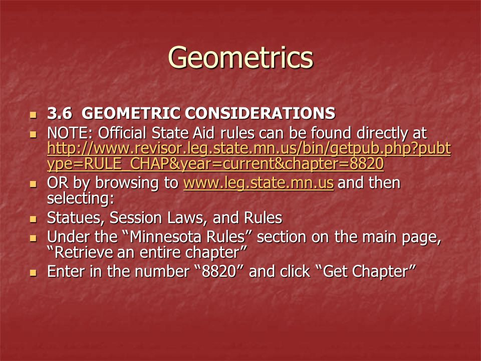 Geometrics 3.6 GEOMETRIC CONSIDERATIONS 3.6 GEOMETRIC CONSIDERATIONS NOTE: Official State Aid rules can be found directly at   pubt ype=RULE_CHAP&year=current&chapter=8820 NOTE: Official State Aid rules can be found directly at   pubt ype=RULE_CHAP&year=current&chapter= pubt ype=RULE_CHAP&year=current&chapter= pubt ype=RULE_CHAP&year=current&chapter=8820 OR by browsing to   and then selecting: OR by browsing to   and then selecting:  Statues, Session Laws, and Rules Statues, Session Laws, and Rules Under the Minnesota Rules section on the main page, Retrieve an entire chapter Under the Minnesota Rules section on the main page, Retrieve an entire chapter Enter in the number 8820 and click Get Chapter Enter in the number 8820 and click Get Chapter