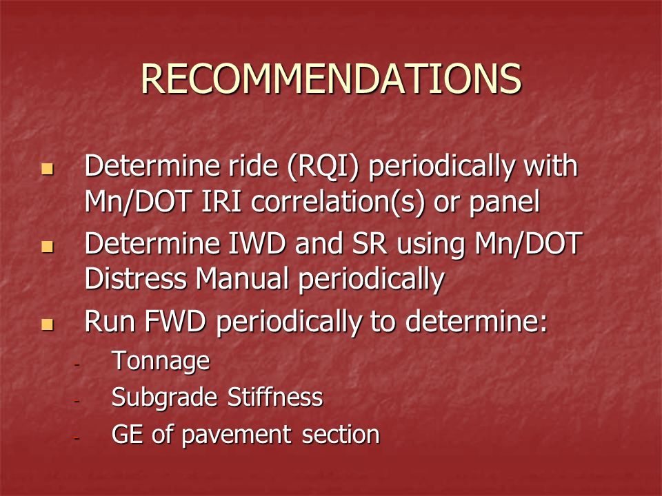 RECOMMENDATIONS Determine ride (RQI) periodically with Mn/DOT IRI correlation(s) or panel Determine ride (RQI) periodically with Mn/DOT IRI correlation(s) or panel Determine IWD and SR using Mn/DOT Distress Manual periodically Determine IWD and SR using Mn/DOT Distress Manual periodically Run FWD periodically to determine: Run FWD periodically to determine: - Tonnage - Subgrade Stiffness - GE of pavement section