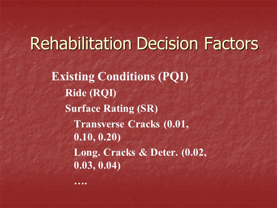 Rehabilitation Decision Factors Existing Conditions (PQI) Ride (RQI) Surface Rating (SR) Transverse Cracks (0.01, 0.10, 0.20) Long.