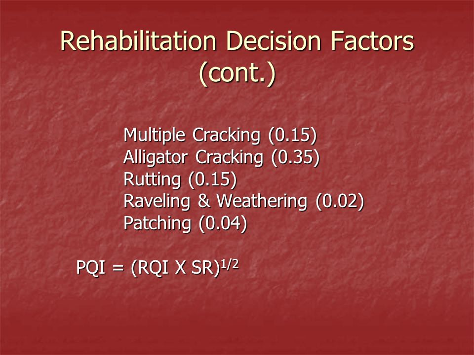 Rehabilitation Decision Factors (cont.) Multiple Cracking (0.15) Alligator Cracking (0.35) Rutting (0.15) Raveling & Weathering (0.02) Patching (0.04) PQI = (RQI X SR) 1/2
