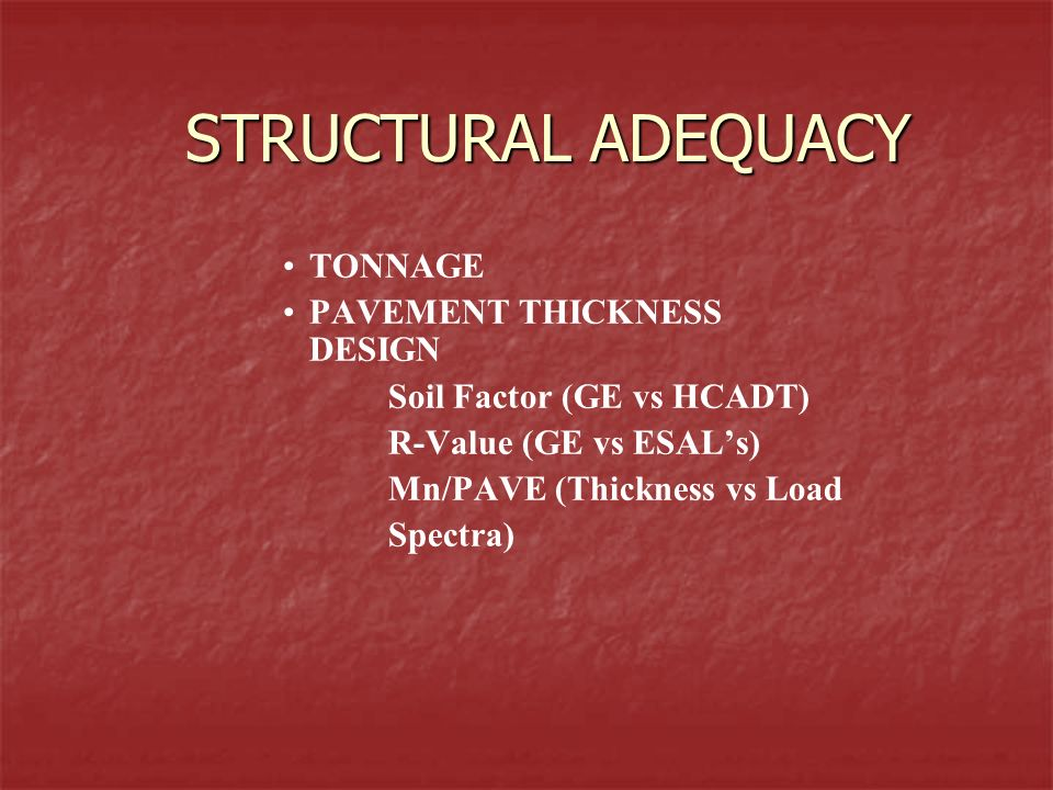 STRUCTURAL ADEQUACY TONNAGE PAVEMENT THICKNESS DESIGN Soil Factor (GE vs HCADT) R-Value (GE vs ESALs) Mn/PAVE (Thickness vs Load Spectra)