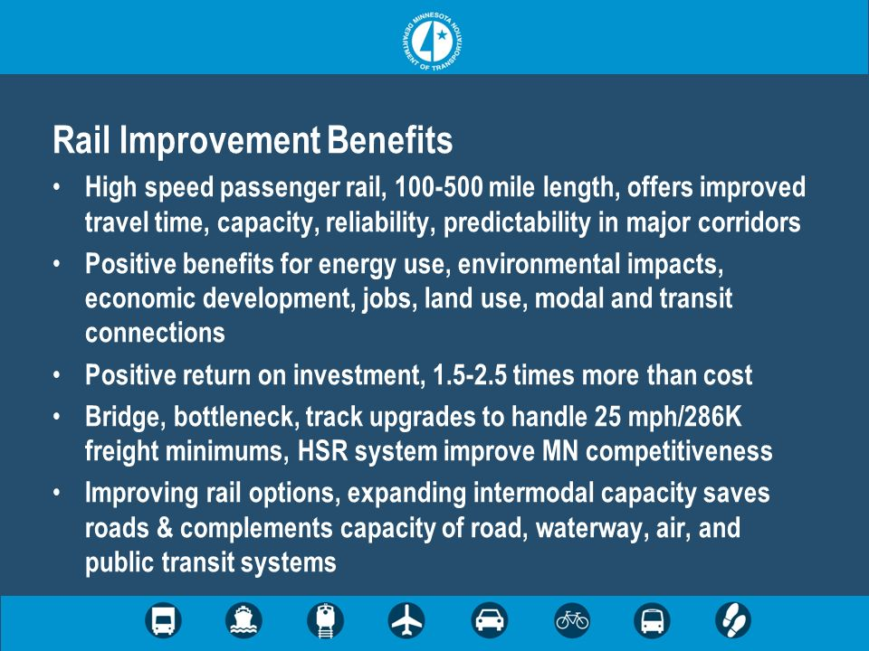 Rail Improvement Benefits High speed passenger rail, 100-500 mile length, offers improved travel time, capacity, reliability, predictability in major corridors Positive benefits for energy use, environmental impacts, economic development, jobs, land use, modal and transit connections Positive return on investment, 1.5-2.5 times more than cost Bridge, bottleneck, track upgrades to handle 25 mph/286K freight minimums, HSR system improve MN competitiveness Improving rail options, expanding intermodal capacity saves roads & complements capacity of road, waterway, air, and public transit systems
