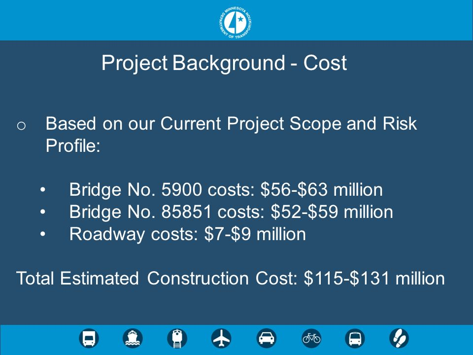 Project Background - Cost o Based on our Current Project Scope and Risk Profile: Bridge No. 5900 costs: $56-$63 million Bridge No. 85851 costs: $52-$5
