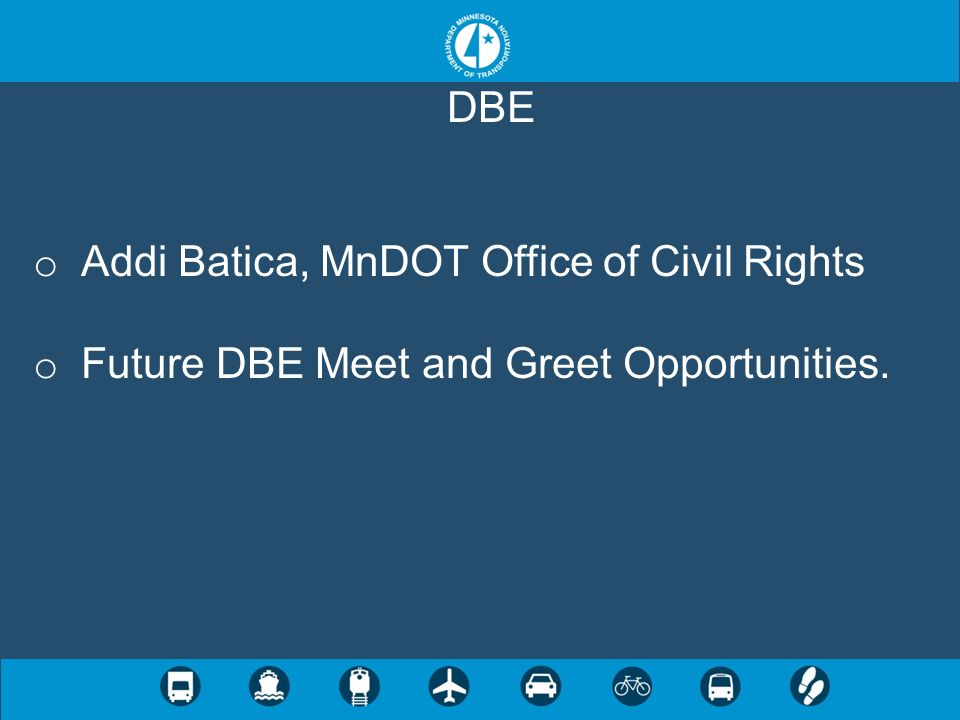 DBE o Addi Batica, MnDOT Office of Civil Rights o Future DBE Meet and Greet Opportunities.