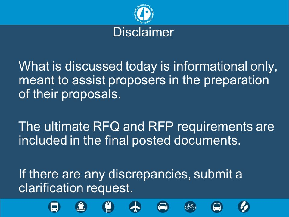 Disclaimer What is discussed today is informational only, meant to assist proposers in the preparation of their proposals. The ultimate RFQ and RFP re