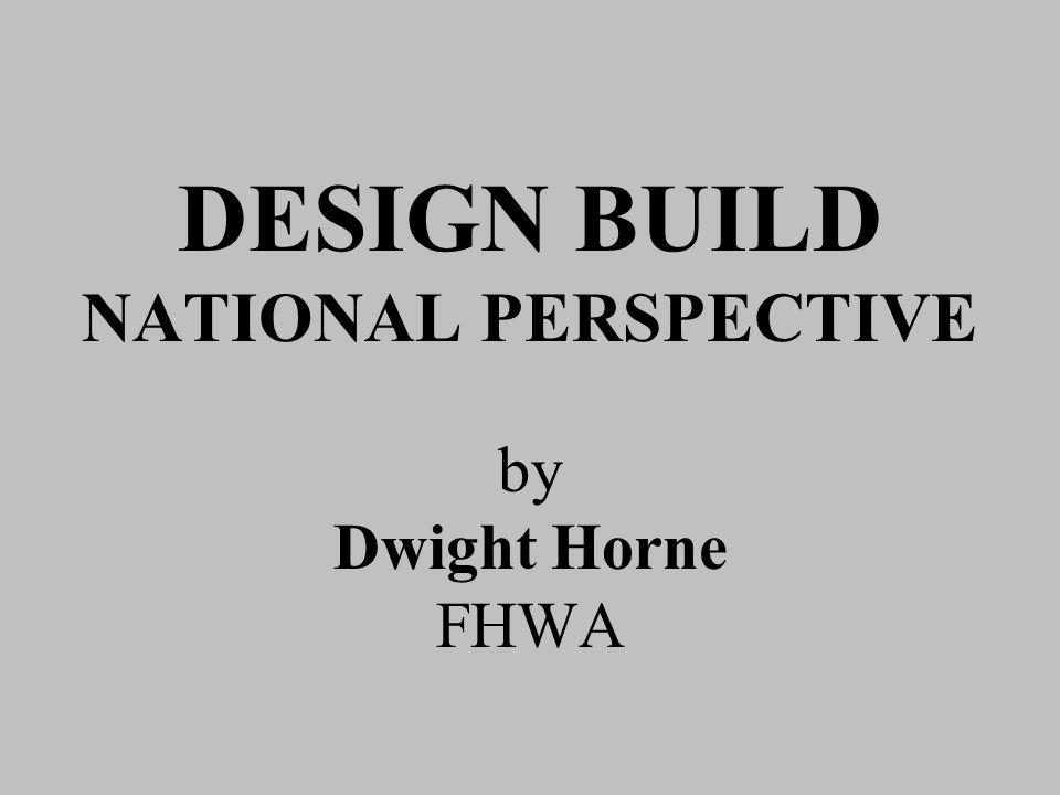DESIGN BUILD NATIONAL PERSPECTIVE by Dwight Horne FHWA