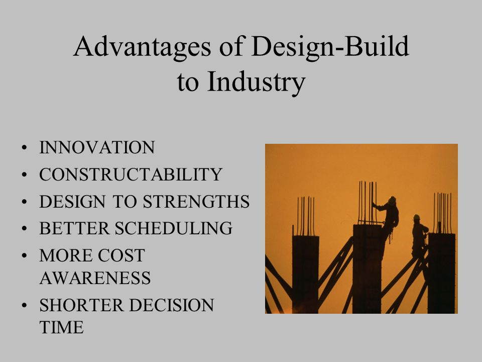 Advantages of Design-Build to Industry INNOVATION CONSTRUCTABILITY DESIGN TO STRENGTHS BETTER SCHEDULING MORE COST AWARENESS SHORTER DECISION TIME