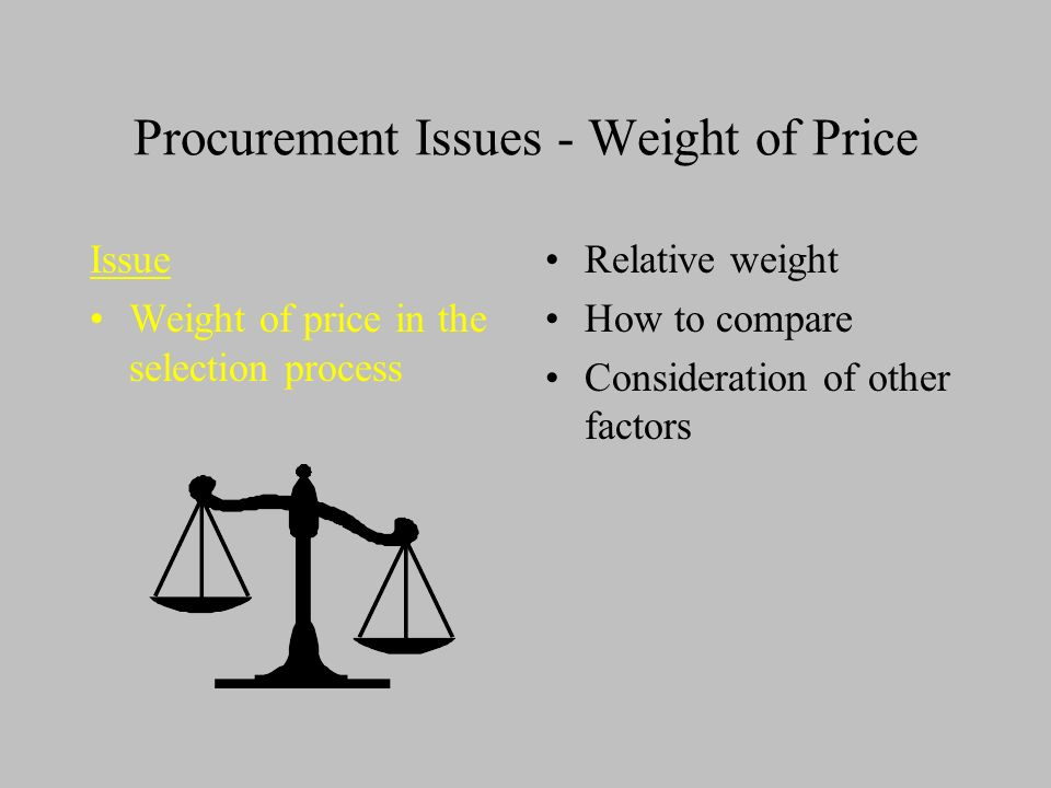 Procurement Issues - Weight of Price Issue Weight of price in the selection process Relative weight How to compare Consideration of other factors