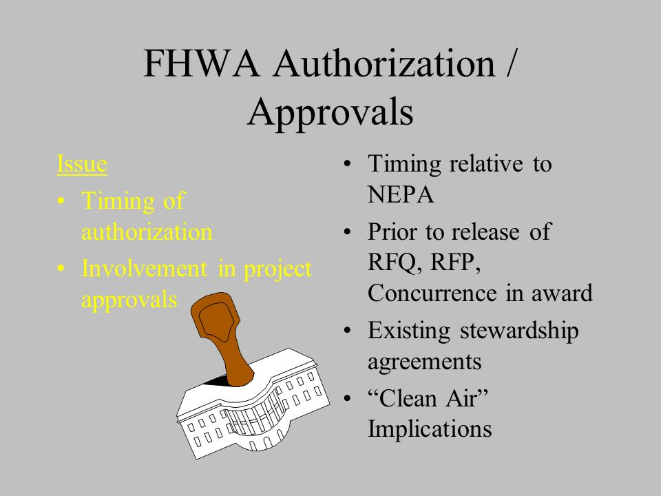 FHWA Authorization / Approvals Issue Timing of authorization Involvement in project approvals Timing relative to NEPA Prior to release of RFQ, RFP, Concurrence in award Existing stewardship agreements Clean Air Implications