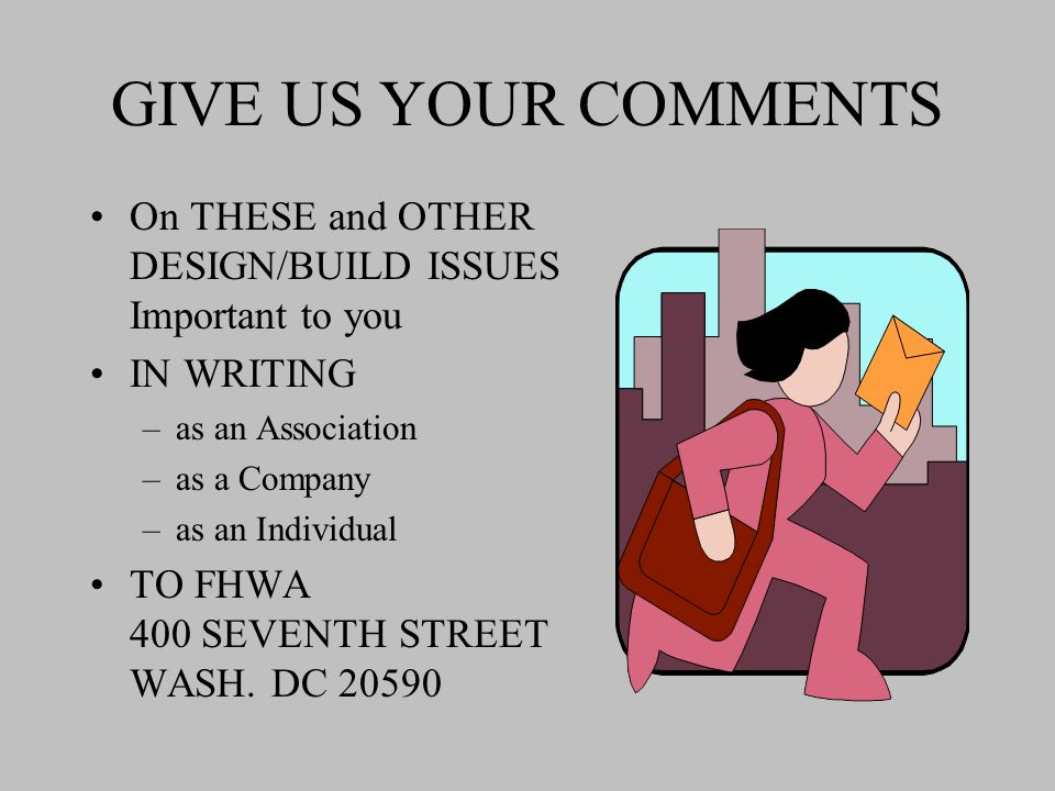 GIVE US YOUR COMMENTS On THESE and OTHER DESIGN/BUILD ISSUES Important to you IN WRITING –as an Association –as a Company –as an Individual TO FHWA 400 SEVENTH STREET WASH.