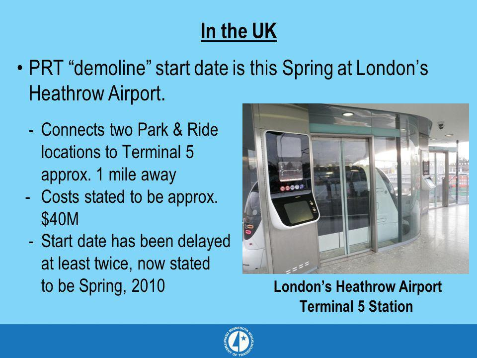 In the UK PRT demoline start date is this Spring at Londons Heathrow Airport. -Connects two Park & Ride locations to Terminal 5 approx. 1 mile away -C