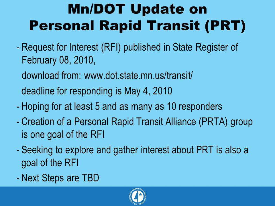 Mn/DOT Update on Personal Rapid Transit (PRT) -Request for Interest (RFI) published in State Register of February 08, 2010, download from: www.dot.sta