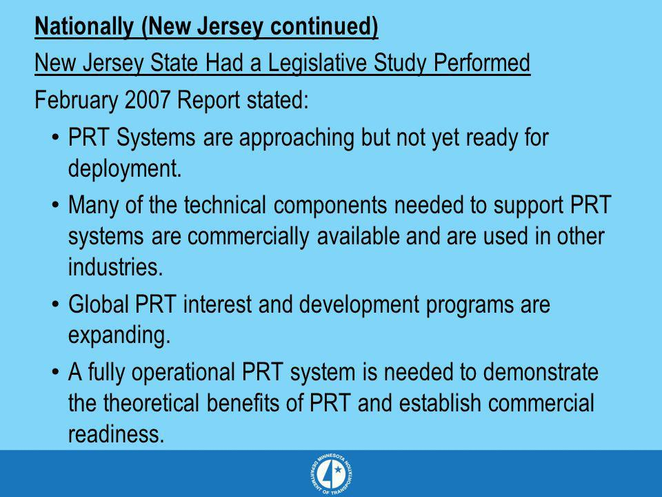 Nationally (New Jersey continued) New Jersey State Had a Legislative Study Performed February 2007 Report stated: PRT Systems are approaching but not