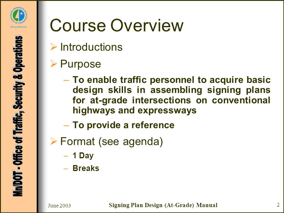 June 2003 Signing Plan Design (At-Grade) Manual 2 Course Overview Introductions Purpose –To enable traffic personnel to acquire basic design skills in