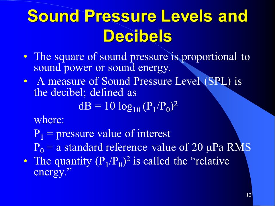 12 Sound Pressure Levels and Decibels The square of sound pressure is proportional to sound power or sound energy. A measure of Sound Pressure Level (