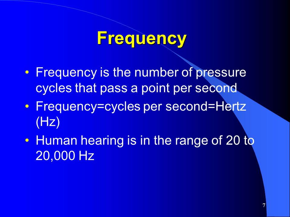7 Frequency Frequency is the number of pressure cycles that pass a point per second Frequency=cycles per second=Hertz (Hz) Human hearing is in the ran