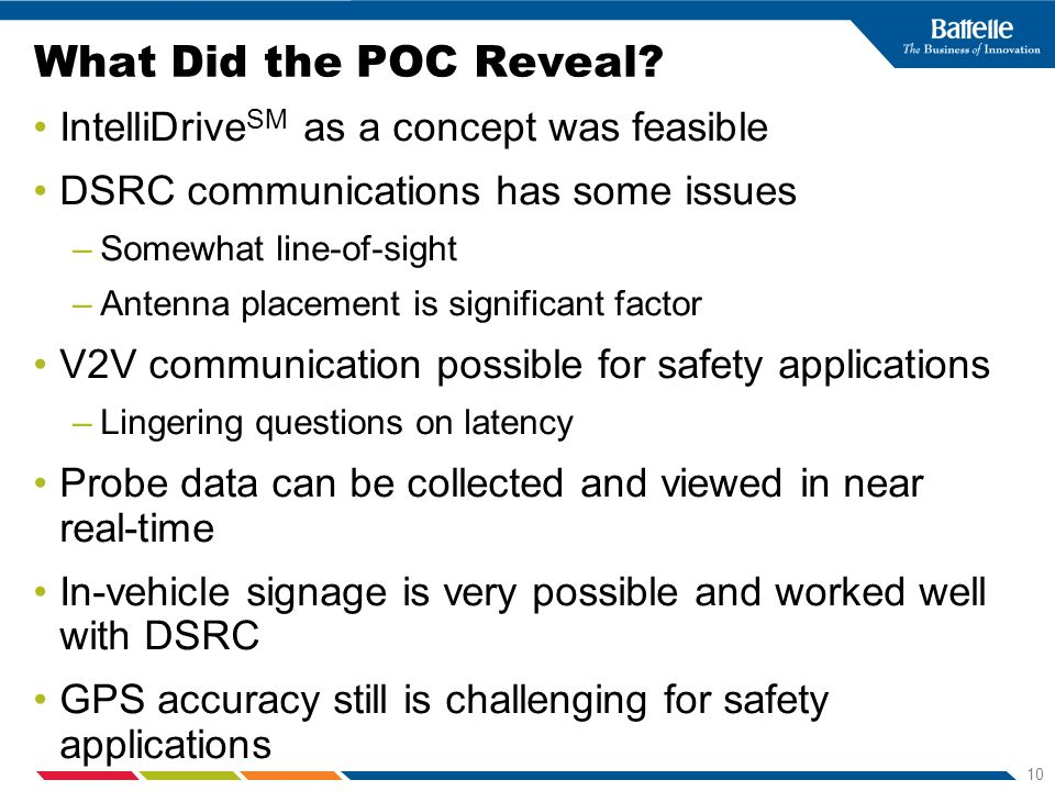 10 What Did the POC Reveal? IntelliDrive SM as a concept was feasible DSRC communications has some issues –Somewhat line-of-sight –Antenna placement i
