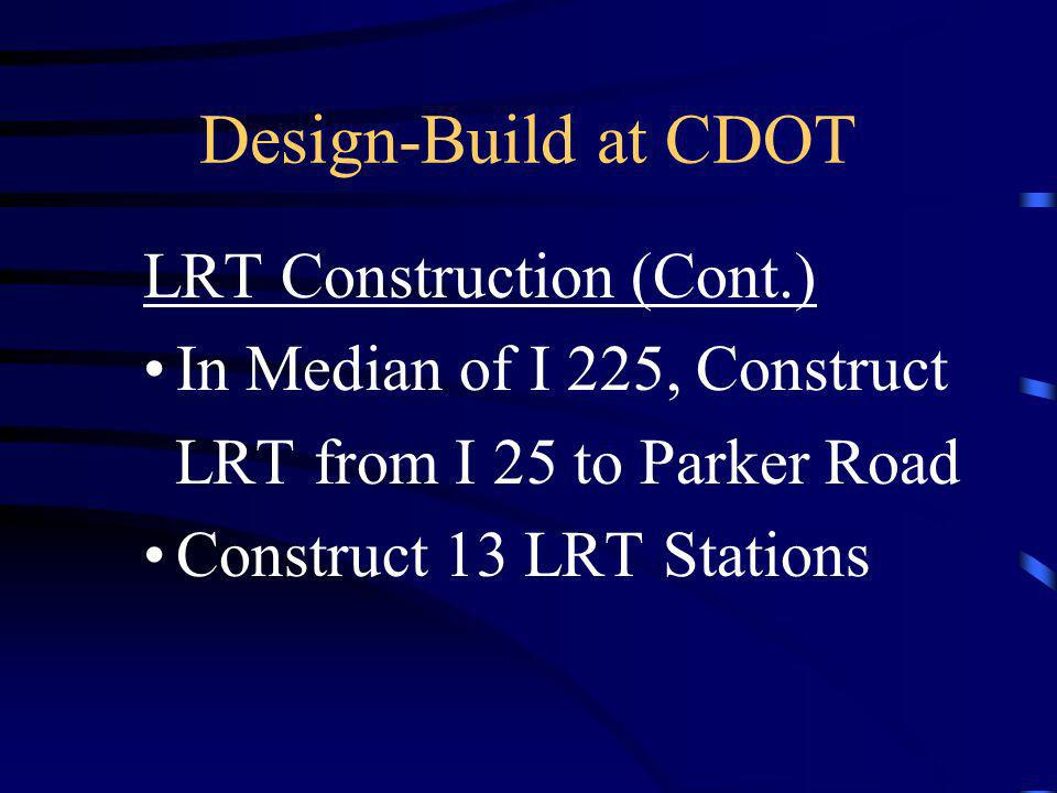 Design-Build at CDOT LRT Construction (Cont.) In Median of I 225, Construct LRT from I 25 to Parker Road Construct 13 LRT Stations