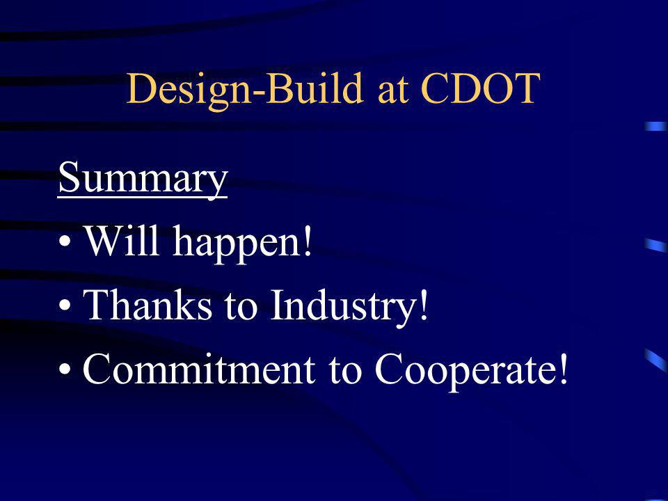 Design-Build at CDOT Summary Will happen! Thanks to Industry! Commitment to Cooperate!