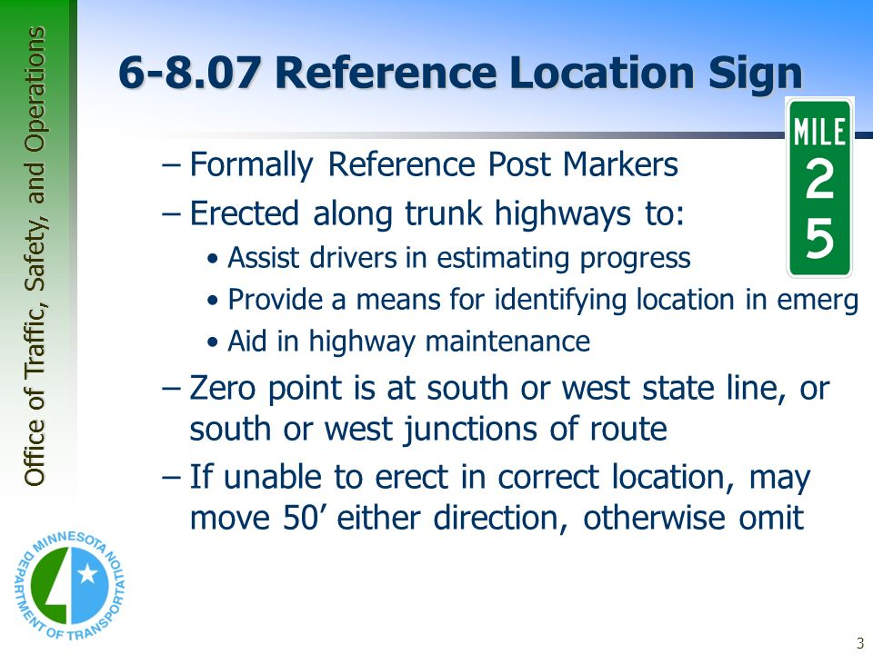 Office of Traffic, Safety, and Operations 3 6-8.07 Reference Location Sign –Formally Reference Post Markers –Erected along trunk highways to: Assist d