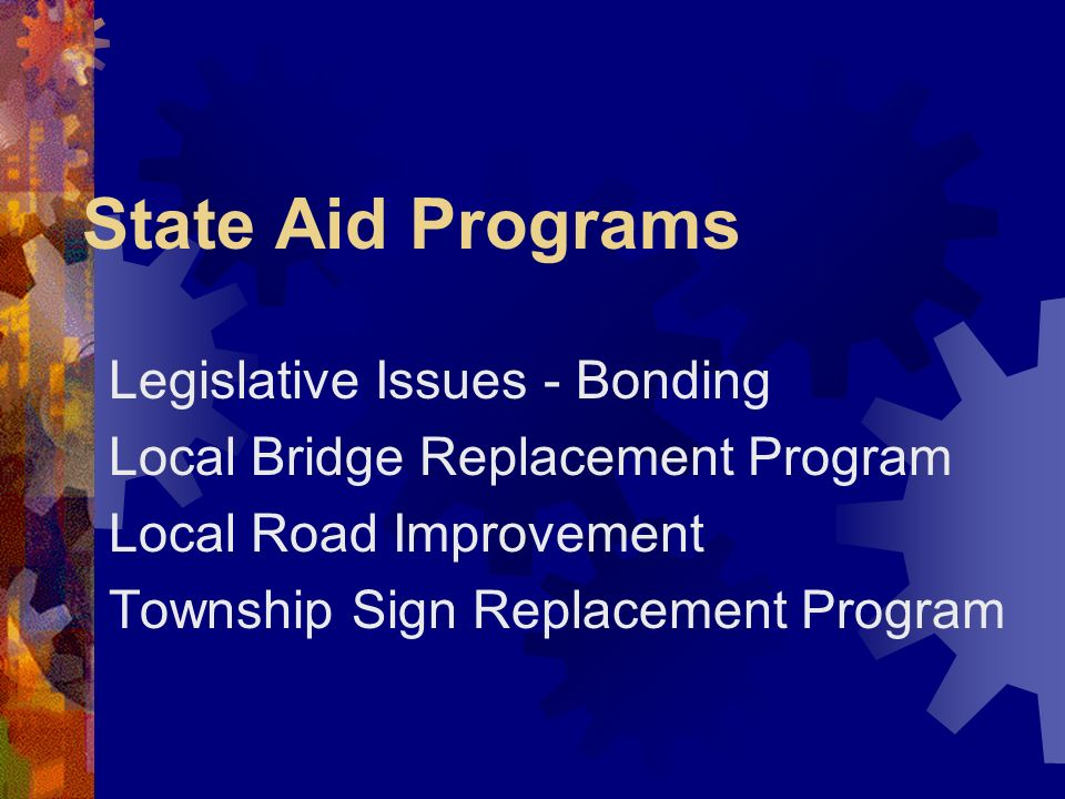 State Aid Programs Legislative Issues - Bonding Local Bridge Replacement Program Local Road Improvement Township Sign Replacement Program