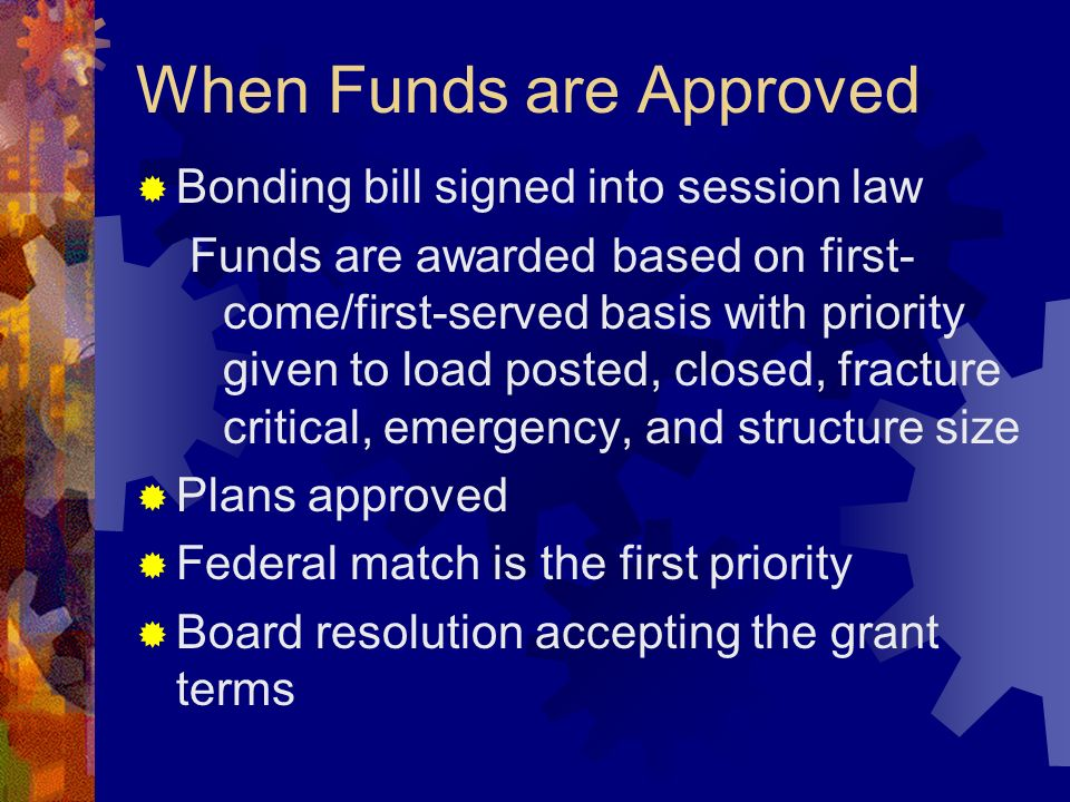 When Funds are Approved Bonding bill signed into session law Funds are awarded based on first- come/first-served basis with priority given to load posted, closed, fracture critical, emergency, and structure size Plans approved Federal match is the first priority Board resolution accepting the grant terms