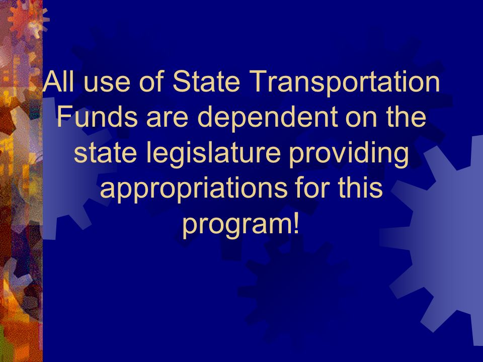All use of State Transportation Funds are dependent on the state legislature providing appropriations for this program!