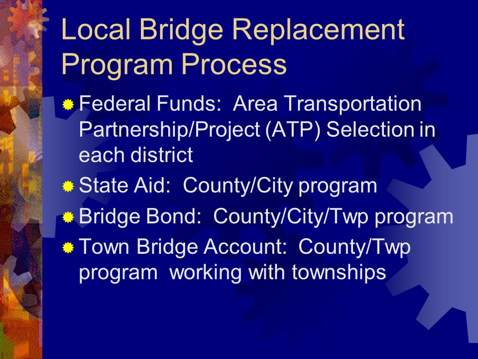 Local Bridge Replacement Program Process Federal Funds: Area Transportation Partnership/Project (ATP) Selection in each district State Aid: County/City program Bridge Bond: County/City/Twp program Town Bridge Account: County/Twp program working with townships