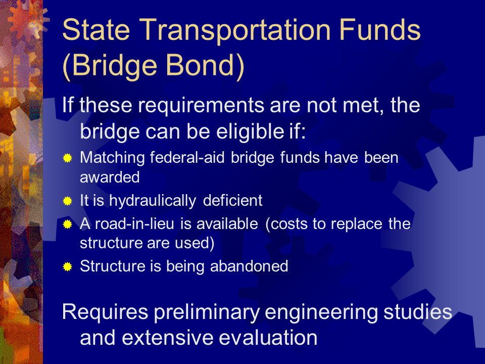 State Transportation Funds (Bridge Bond) If these requirements are not met, the bridge can be eligible if: Matching federal-aid bridge funds have been awarded It is hydraulically deficient A road-in-lieu is available (costs to replace the structure are used) Structure is being abandoned Requires preliminary engineering studies and extensive evaluation