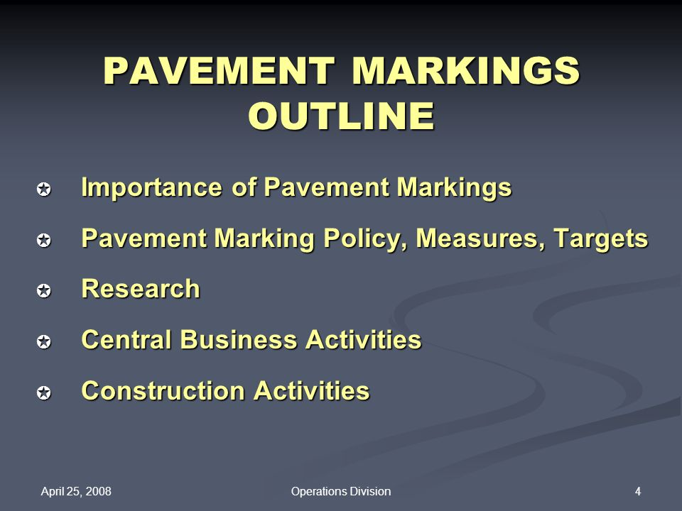 April 25, 2008 4Operations Division PAVEMENT MARKINGS OUTLINE Importance of Pavement Markings Importance of Pavement Markings Pavement Marking Policy,