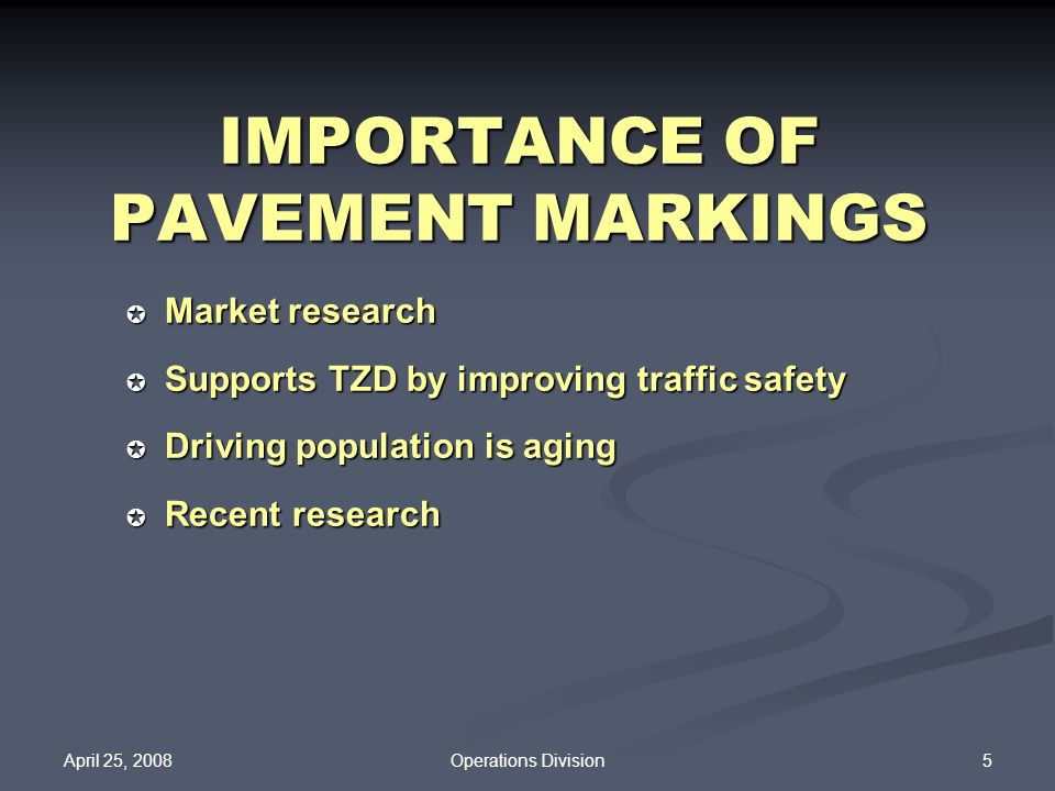 April 25, 2008 5Operations Division IMPORTANCE OF PAVEMENT MARKINGS Market research Market research Supports TZD by improving traffic safety Supports