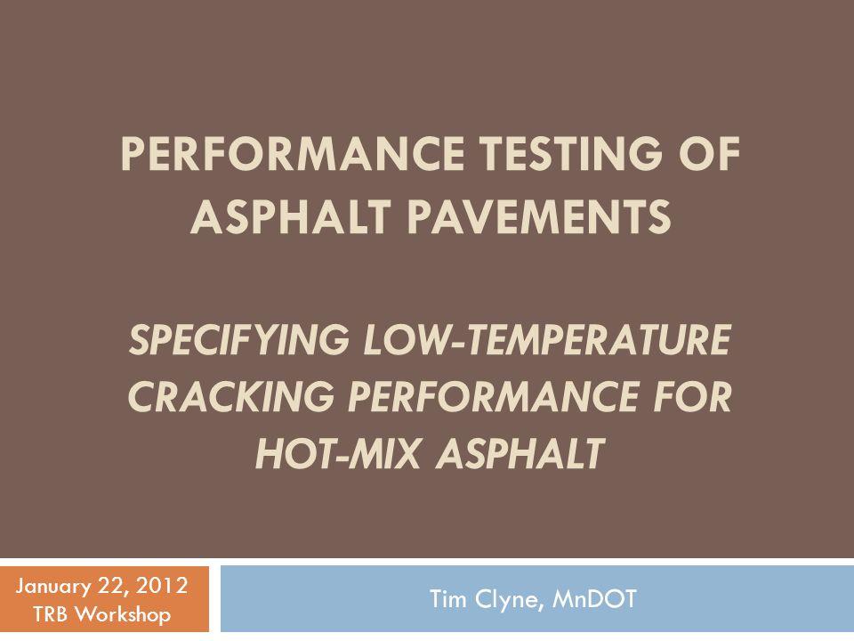 PERFORMANCE TESTING OF ASPHALT PAVEMENTS SPECIFYING LOW-TEMPERATURE CRACKING PERFORMANCE FOR HOT-MIX ASPHALT Tim Clyne, MnDOT January 22, 2012 TRB Workshop