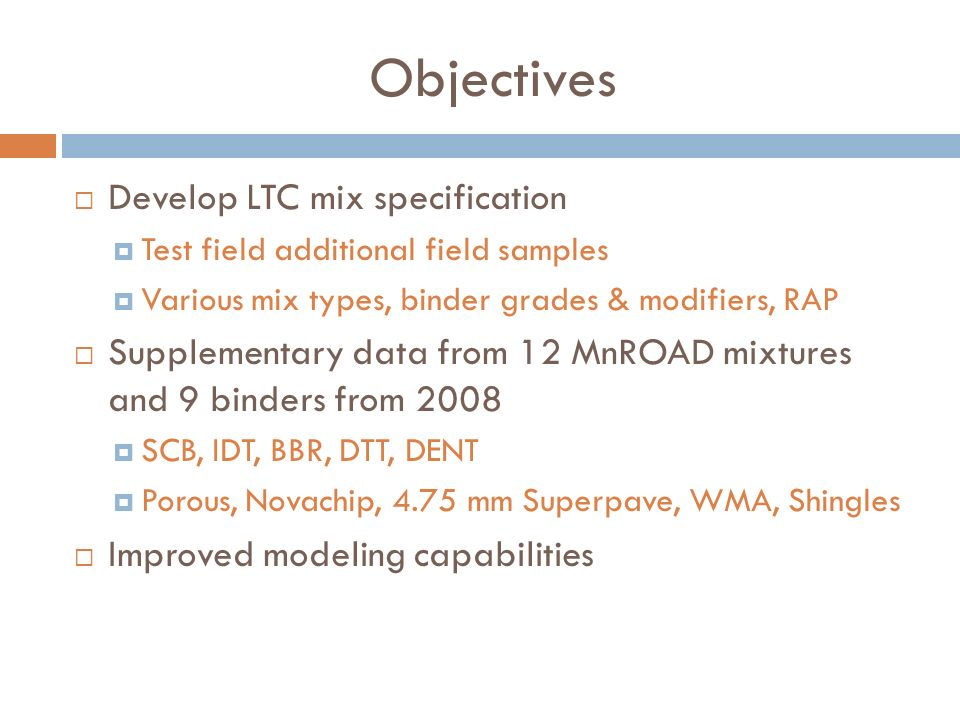 Objectives Develop LTC mix specification Test field additional field samples Various mix types, binder grades & modifiers, RAP Supplementary data from 12 MnROAD mixtures and 9 binders from 2008 SCB, IDT, BBR, DTT, DENT Porous, Novachip, 4.75 mm Superpave, WMA, Shingles Improved modeling capabilities