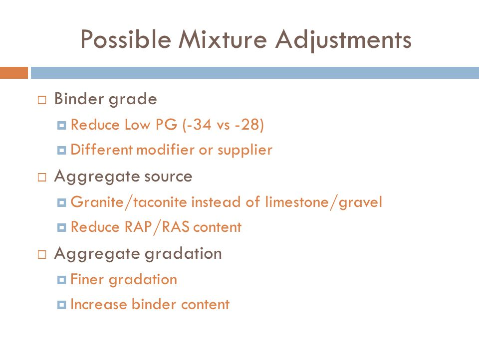 Possible Mixture Adjustments Binder grade Reduce Low PG (-34 vs -28) Different modifier or supplier Aggregate source Granite/taconite instead of limestone/gravel Reduce RAP/RAS content Aggregate gradation Finer gradation Increase binder content